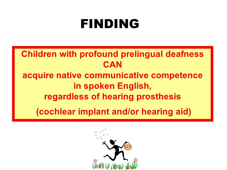 Children with profound prelingual deafness CAN acquire native communicative competence in spoken English, regardless of hearing prosthesis (cochlear implant and/or hearing aid)