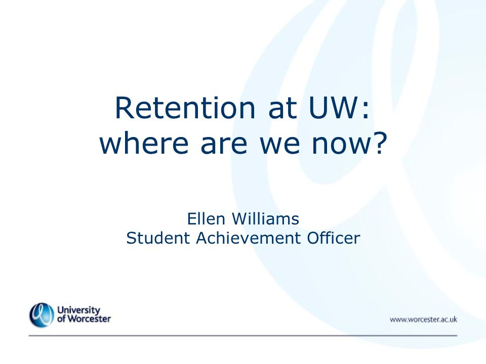 Retention at UW: where are we now Ellen Williams Student Achievement Officer