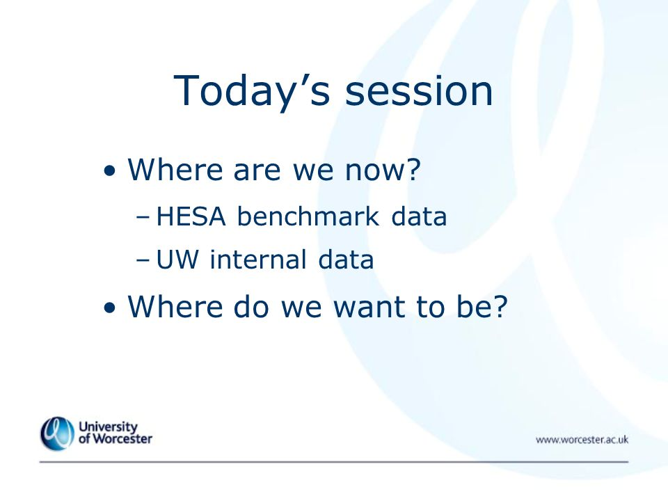 Today's session Where are we now –HESA benchmark data –UW internal data Where do we want to be