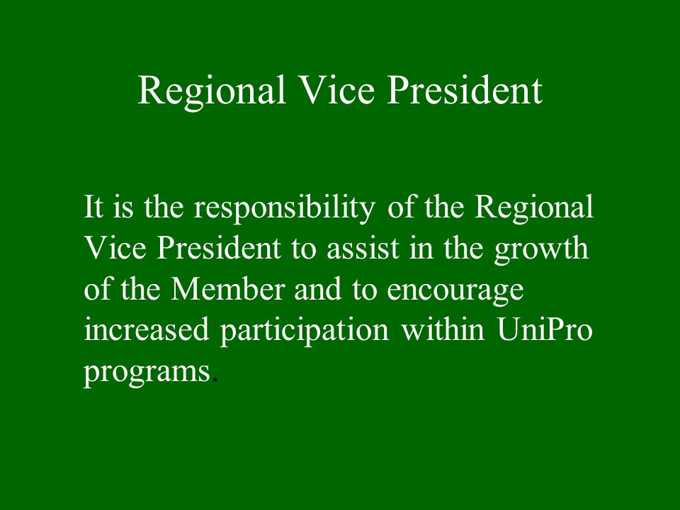 Regional Vice President It is the responsibility of the Regional Vice President to assist in the growth of the Member and to encourage increased participation within UniPro programs.