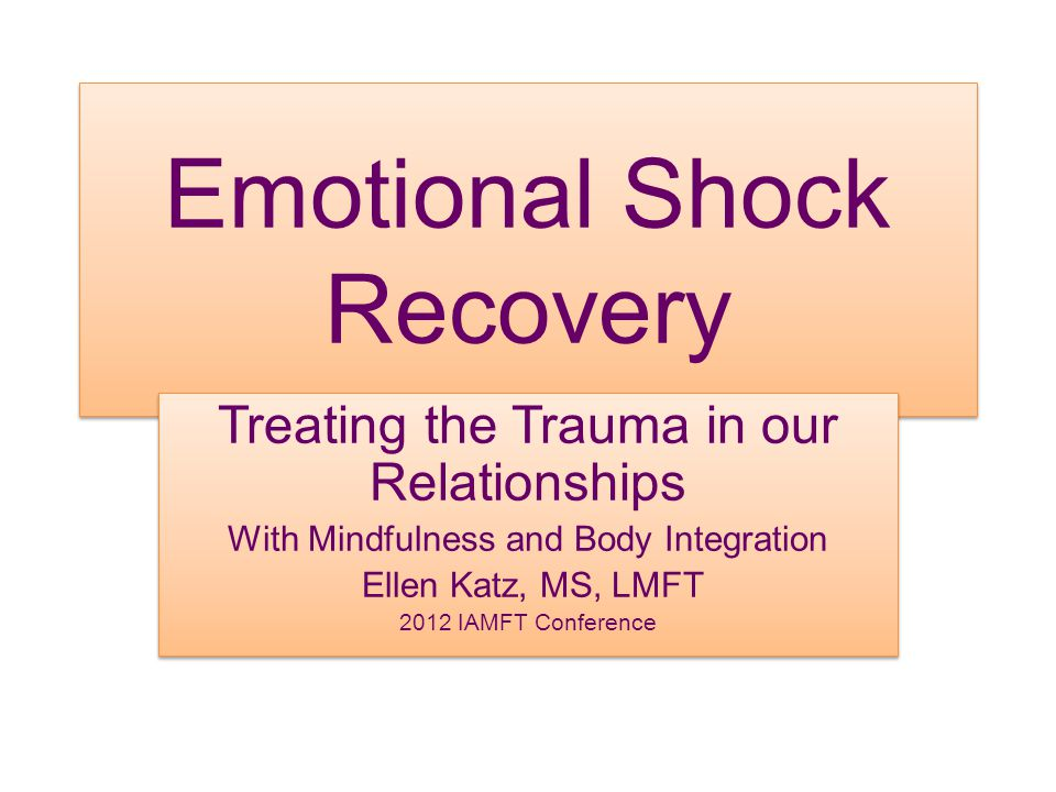 Emotional Shock Recovery Treating the Trauma in our Relationships With Mindfulness and Body Integration Ellen Katz, MS, LMFT 2012 IAMFT Conference Tre