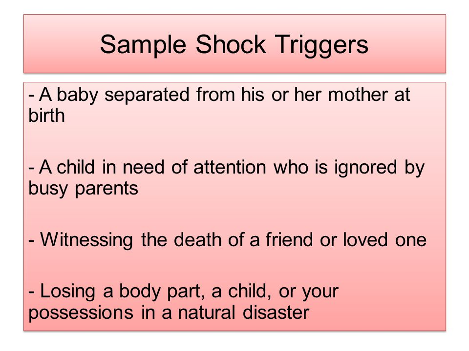 Sample Shock Triggers - A baby separated from his or her mother at birth - A child in need of attention who is ignored by busy parents - Witnessing th