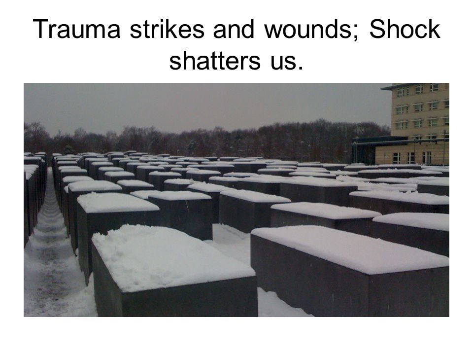 Trauma strikes and wounds; Shock shatters us.