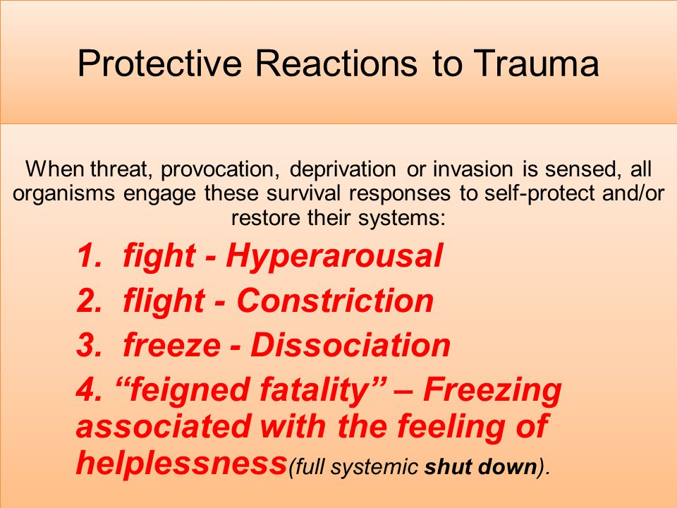 Protective Reactions to Trauma When threat, provocation, deprivation or invasion is sensed, all organisms engage these survival responses to self-prot