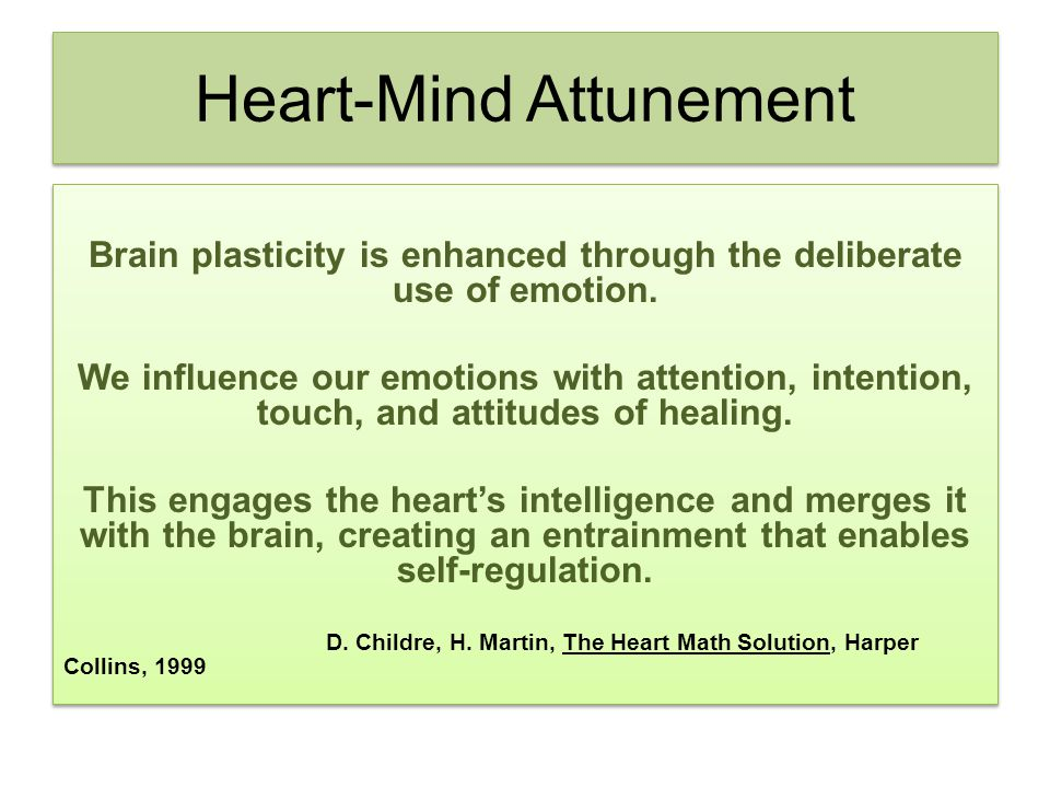Heart-Mind Attunement Brain plasticity is enhanced through the deliberate use of emotion. We influence our emotions with attention, intention, touch,