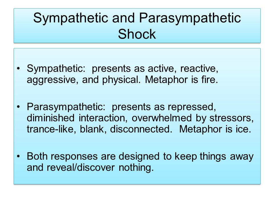 Sympathetic and Parasympathetic Shock Sympathetic: presents as active, reactive, aggressive, and physical.