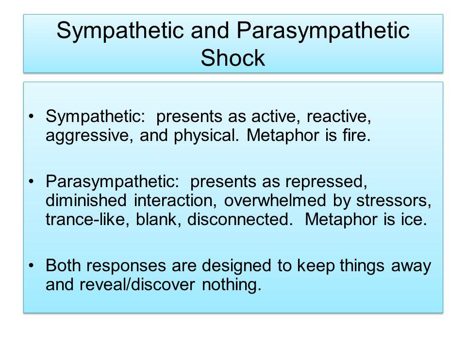 Sympathetic and Parasympathetic Shock Sympathetic: presents as active, reactive, aggressive, and physical. Metaphor is fire. Parasympathetic: presents