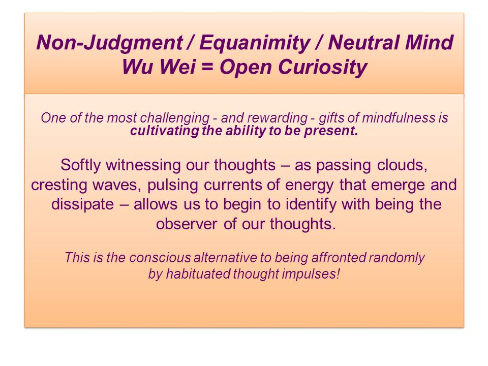 Non-Judgment / Equanimity / Neutral Mind Wu Wei = Open Curiosity One of the most challenging - and rewarding - gifts of mindfulness is cultivating the