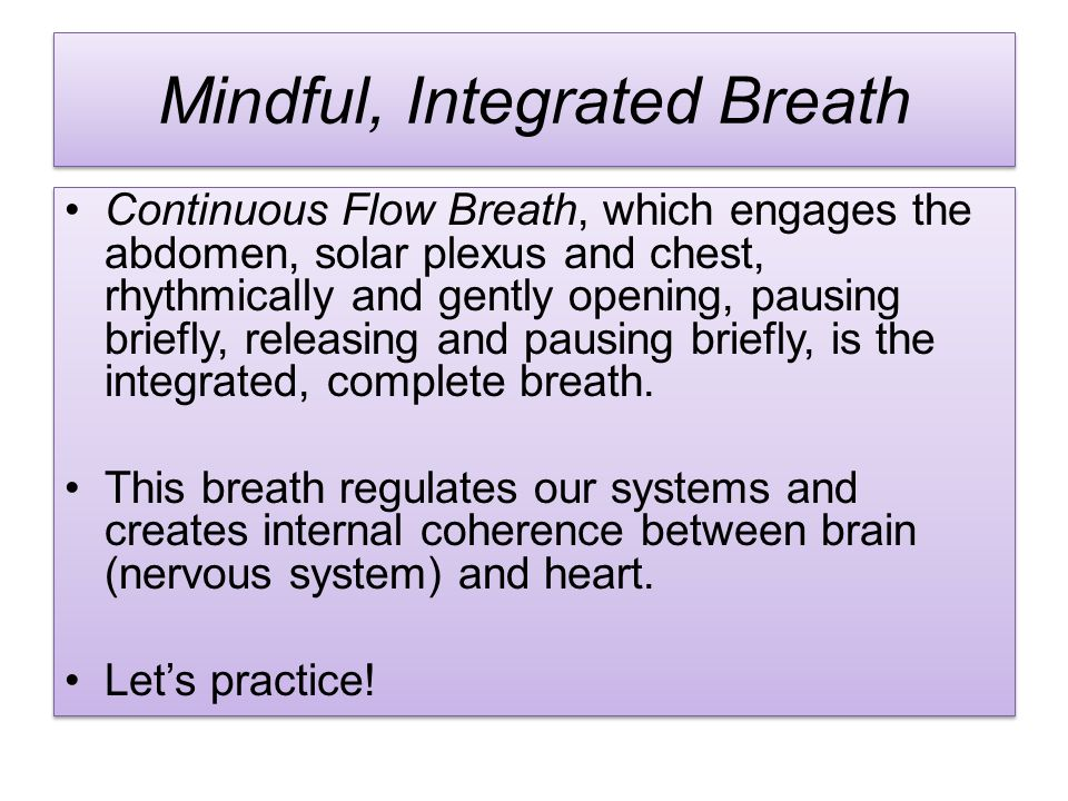 Mindful, Integrated Breath Continuous Flow Breath, which engages the abdomen, solar plexus and chest, rhythmically and gently opening, pausing briefly, releasing and pausing briefly, is the integrated, complete breath.