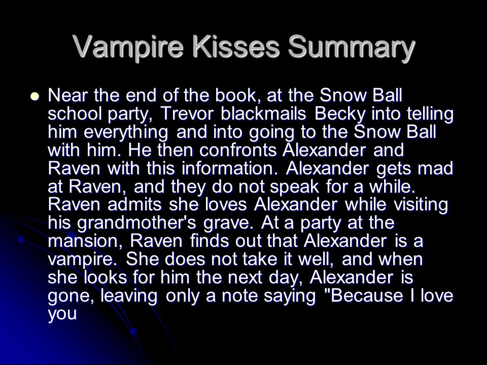 Vampire Kisses Summary Near the end of the book, at the Snow Ball school party, Trevor blackmails Becky into telling him everything and into going to