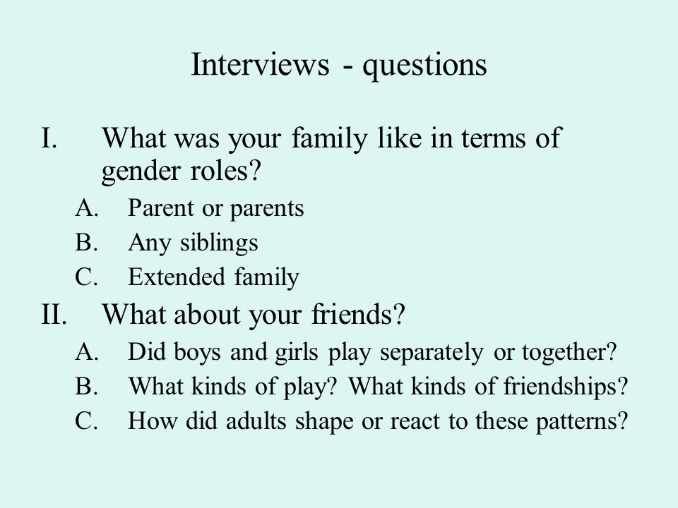 Interviews - questions I.What was your family like in terms of gender roles? A.Parent or parents B.Any siblings C.Extended family II.What about your f