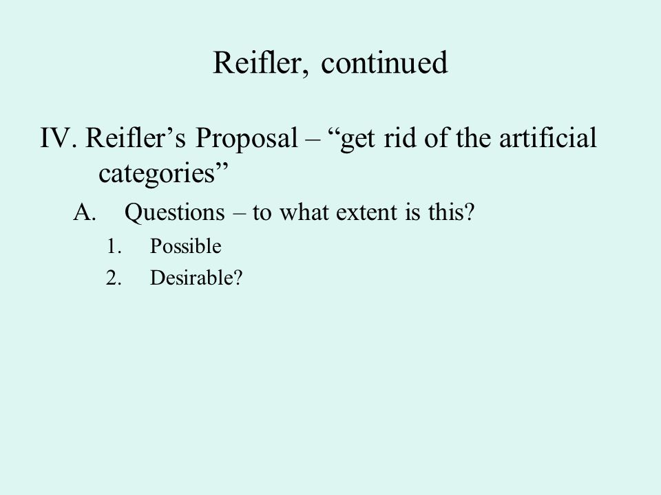 """Reifler, continued IV. Reifler's Proposal – """"get rid of the artificial categories"""" A.Questions – to what extent is this? 1.Possible 2.Desirable?"""