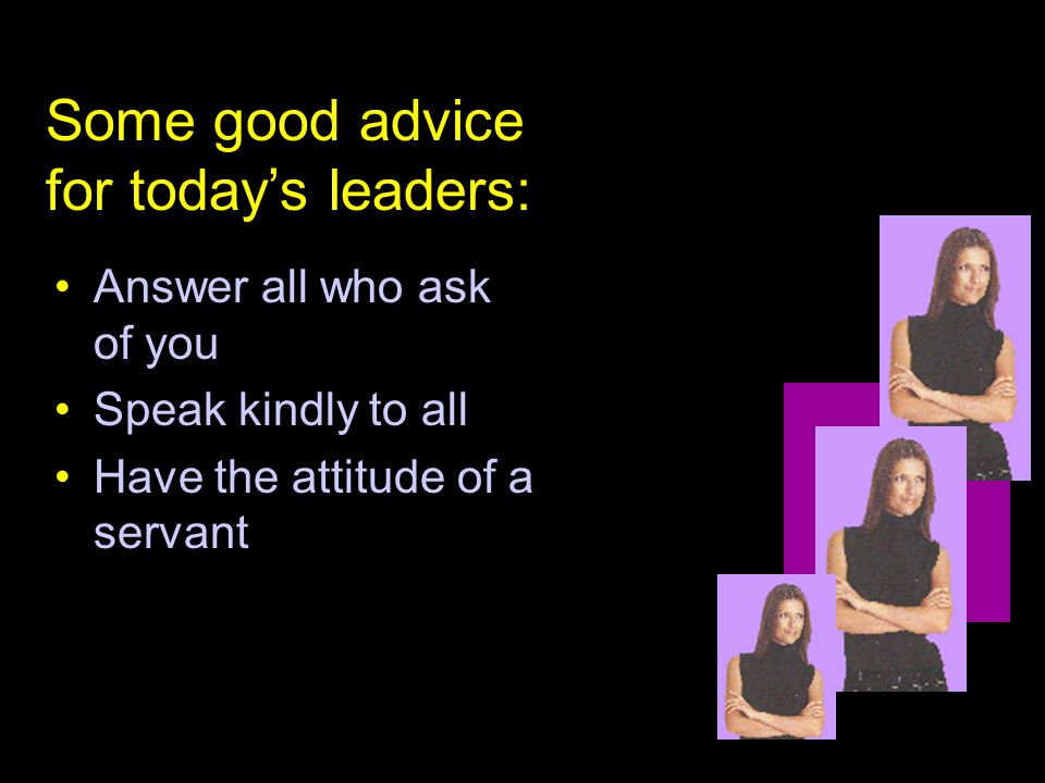 Answer all who ask of you Speak kindly to all Have the attitude of a servant Some good advice for today's leaders: