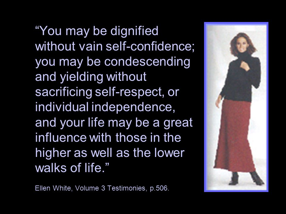 You may be dignified without vain self-confidence; you may be condescending and yielding without sacrificing self-respect, or individual independence, and your life may be a great influence with those in the higher as well as the lower walks of life. Ellen White, Volume 3 Testimonies, p.506.