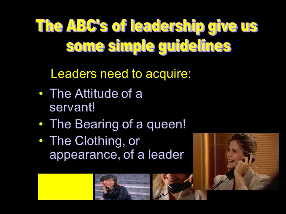 The Attitude of a servant! The Bearing of a queen! The Clothing, or appearance, of a leader Leaders need to acquire: