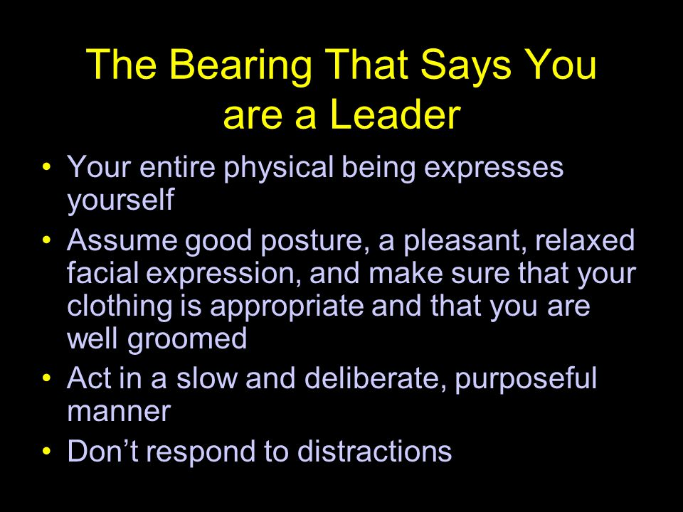 The Bearing That Says You are a Leader Your entire physical being expresses yourself Assume good posture, a pleasant, relaxed facial expression, and m