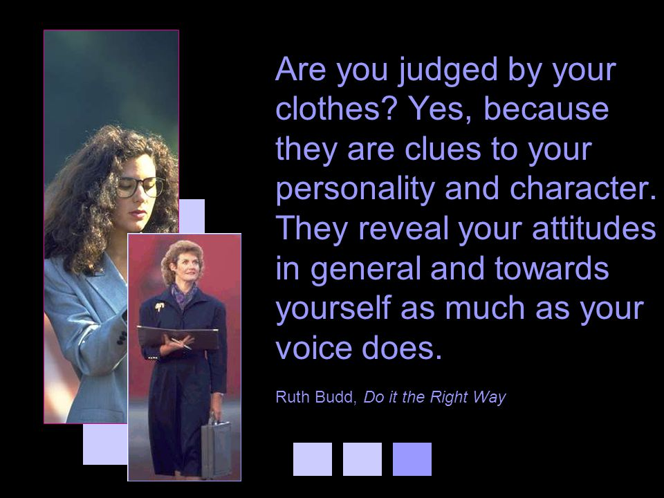 Are you judged by your clothes? Yes, because they are clues to your personality and character. They reveal your attitudes in general and towards yours