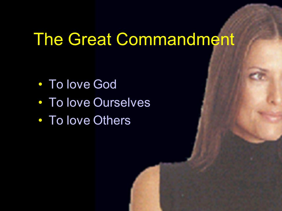 The Great Commandment To love God To love Ourselves To love Others