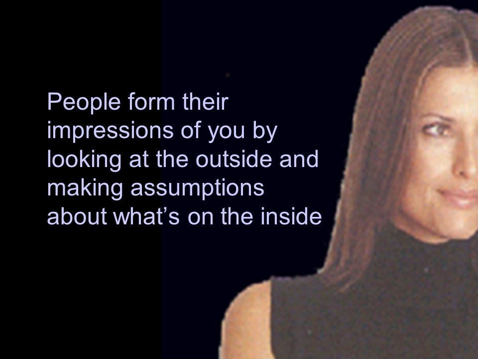 People form their impressions of you by looking at the outside and making assumptions about what's on the inside