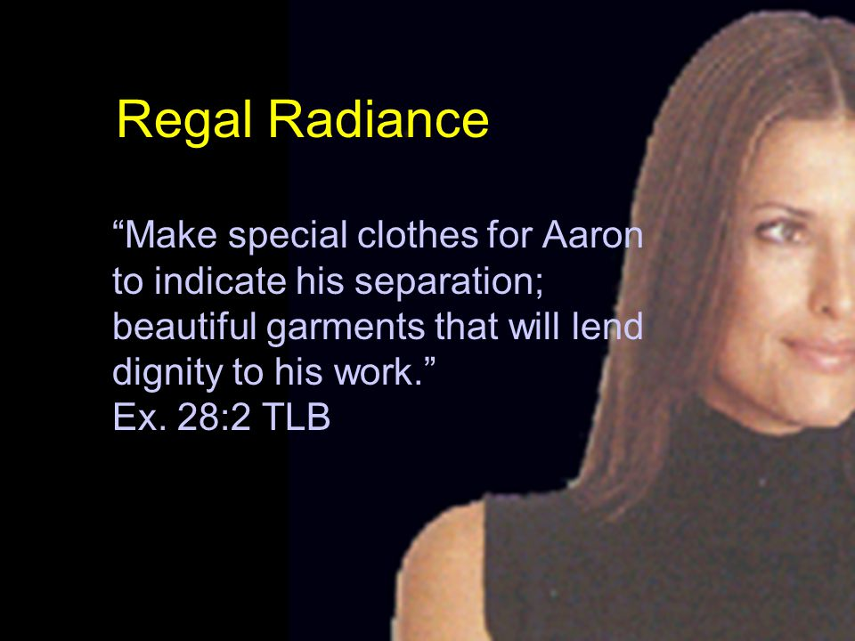 Regal Radiance Make special clothes for Aaron to indicate his separation; beautiful garments that will lend dignity to his work. Ex.