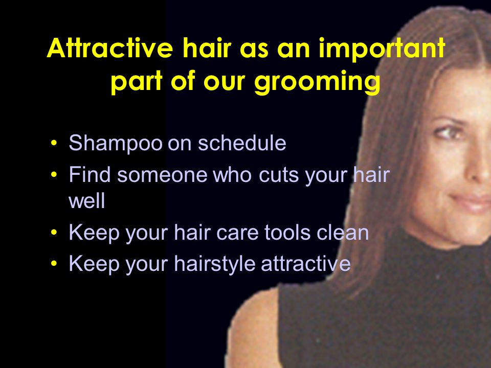 Attractive hair as an important part of our grooming Shampoo on schedule Find someone who cuts your hair well Keep your hair care tools clean Keep you