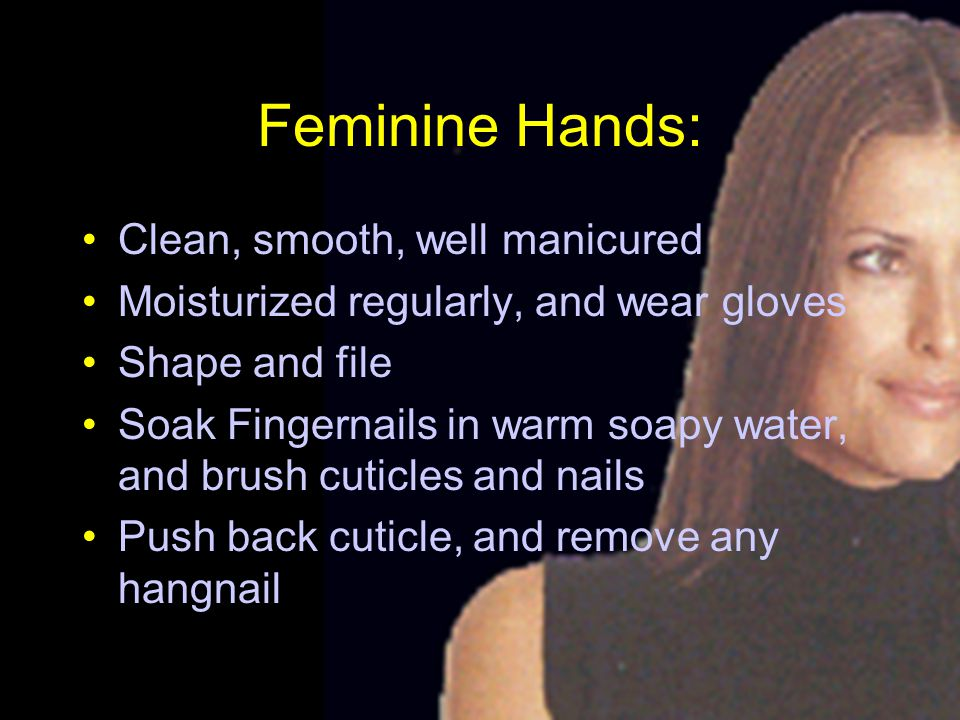 Feminine Hands: Clean, smooth, well manicured Moisturized regularly, and wear gloves Shape and file Soak Fingernails in warm soapy water, and brush cuticles and nails Push back cuticle, and remove any hangnail