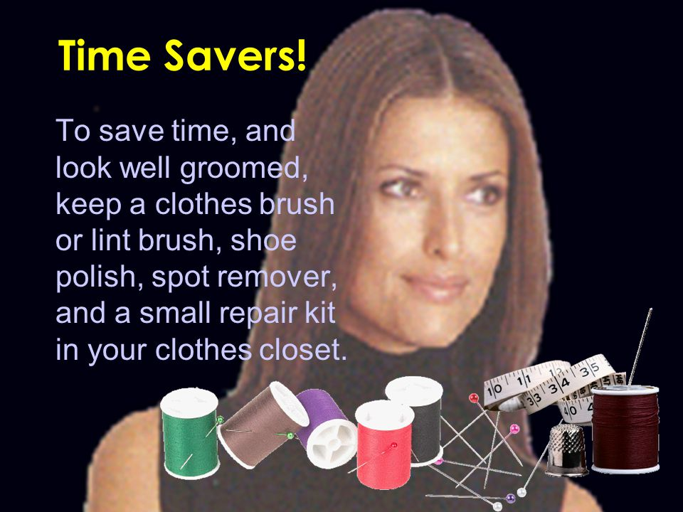 Time Savers! To save time, and look well groomed, keep a clothes brush or lint brush, shoe polish, spot remover, and a small repair kit in your clothe