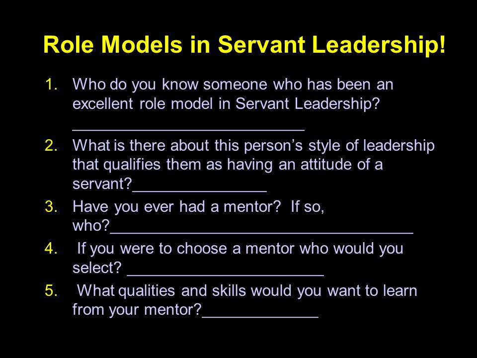 Role Models in Servant Leadership! 1.Who do you know someone who has been an excellent role model in Servant Leadership? __________________________ 2.
