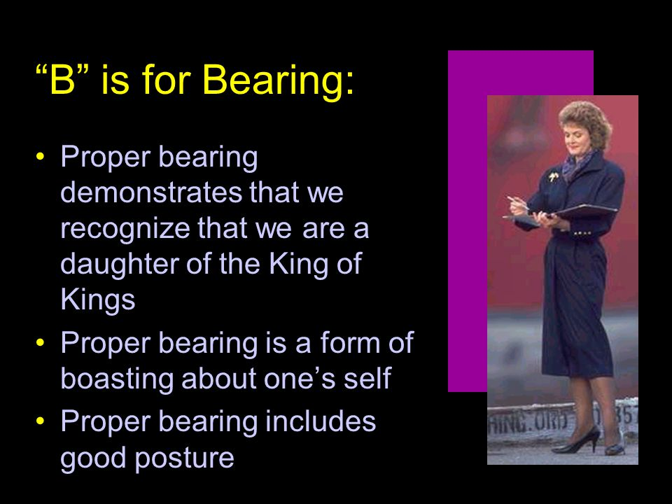 B is for Bearing: Proper bearing demonstrates that we recognize that we are a daughter of the King of Kings Proper bearing is a form of boasting about one's self Proper bearing includes good posture