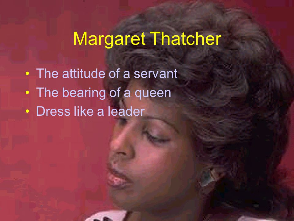 Margaret Thatcher The attitude of a servant The bearing of a queen Dress like a leader
