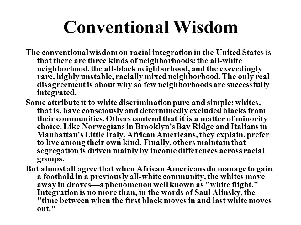 Conventional Wisdom The conventional wisdom on racial integration in the United States is that there are three kinds of neighborhoods: the all-white neighborhood, the all-black neighborhood, and the exceedingly rare, highly unstable, racially mixed neighborhood.