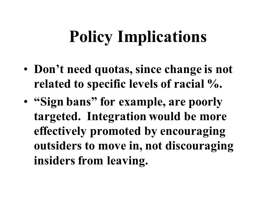 Policy Implications Don't need quotas, since change is not related to specific levels of racial %.