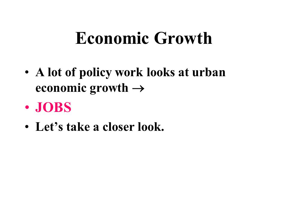 Economic Growth A lot of policy work looks at urban economic growth  JOBS Let's take a closer look.