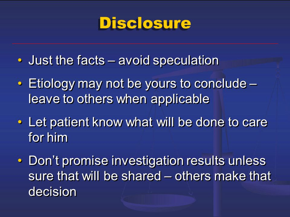 Disclosure Just the facts – avoid speculation Etiology may not be yours to conclude – leave to others when applicable Let patient know what will be do