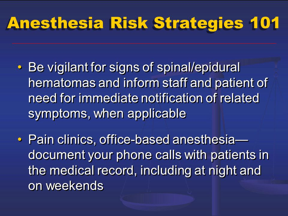 Anesthesia Risk Strategies 101 Be vigilant for signs of spinal/epidural hematomas and inform staff and patient of need for immediate notification of r