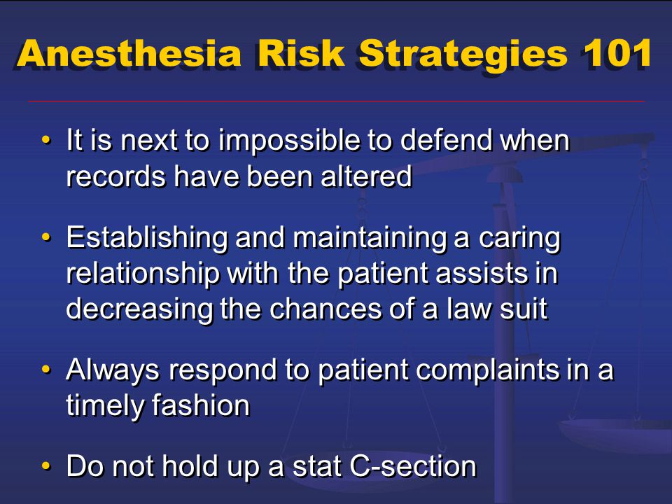 Anesthesia Risk Strategies 101 It is next to impossible to defend when records have been altered Establishing and maintaining a caring relationship wi