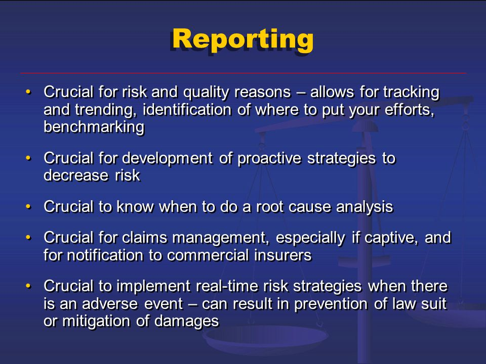 Reporting Crucial for risk and quality reasons – allows for tracking and trending, identification of where to put your efforts, benchmarking Crucial f