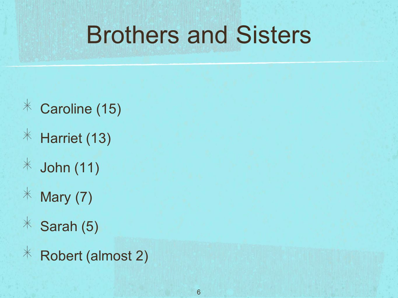 6 Brothers and Sisters Caroline (15) Harriet (13) John (11) Mary (7) Sarah (5) Robert (almost 2)
