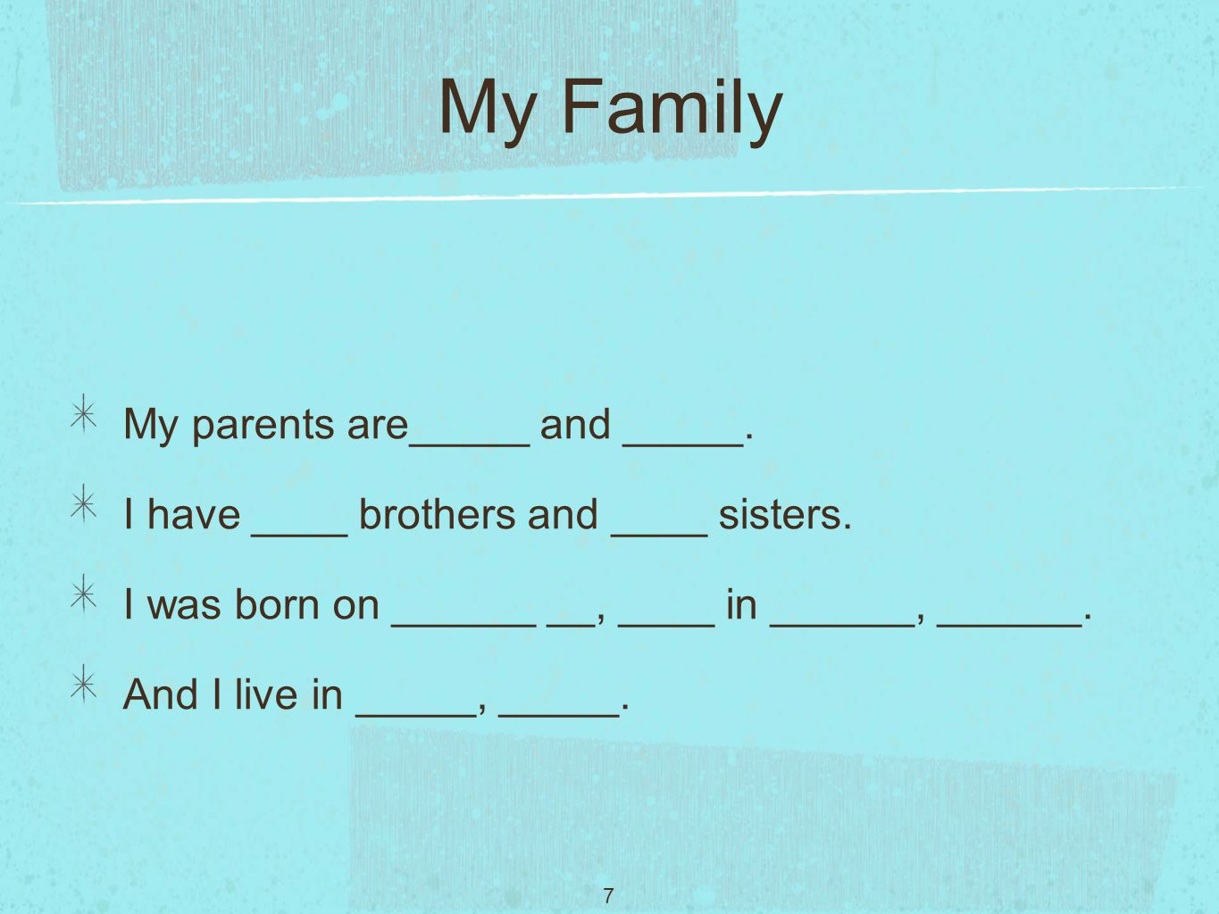 7 My Family My parents are_____ and _____. I have ____ brothers and ____ sisters.