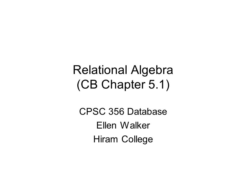Relational Algebra (CB Chapter 5.1) CPSC 356 Database Ellen Walker Hiram College