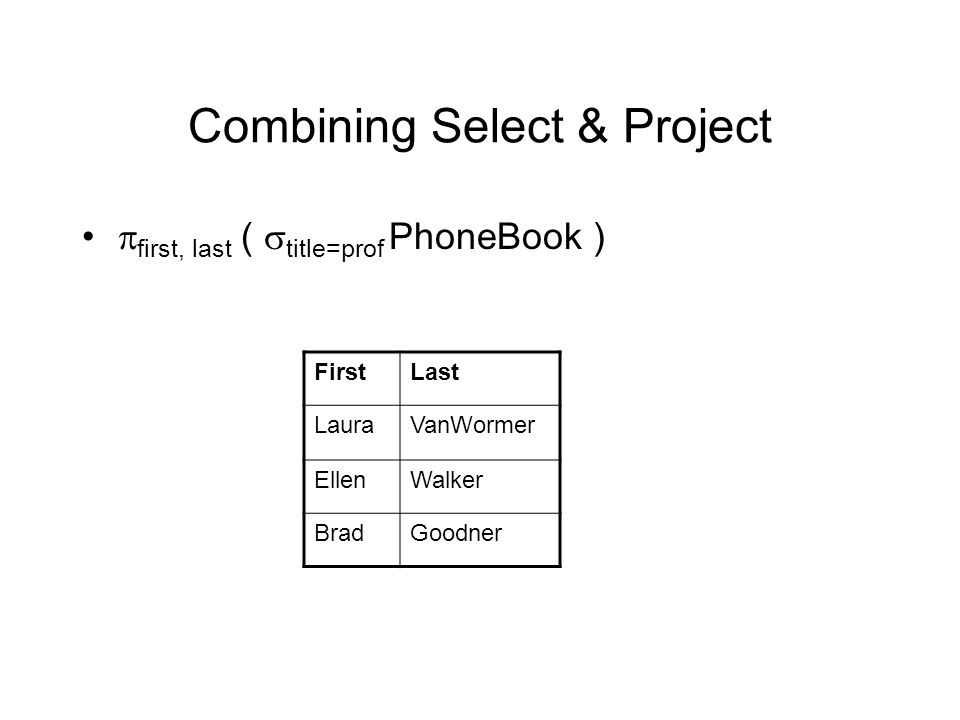 Combining Select & Project  first, last (  title=prof PhoneBook ) FirstLast LauraVanWormer EllenWalker BradGoodner