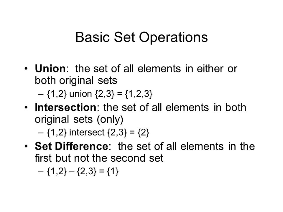 Basic Set Operations Union: the set of all elements in either or both original sets –{1,2} union {2,3} = {1,2,3} Intersection: the set of all elements in both original sets (only) –{1,2} intersect {2,3} = {2} Set Difference: the set of all elements in the first but not the second set –{1,2} – {2,3} = {1}