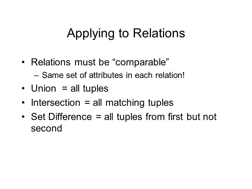 Applying to Relations Relations must be comparable –Same set of attributes in each relation.