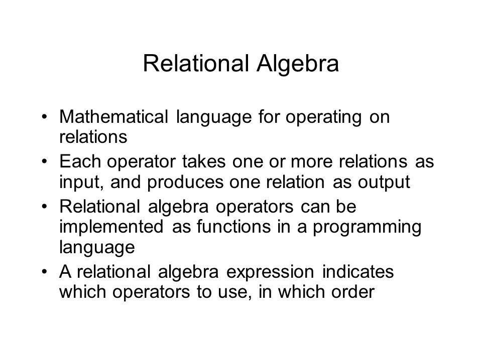Relational Algebra Mathematical language for operating on relations Each operator takes one or more relations as input, and produces one relation as output Relational algebra operators can be implemented as functions in a programming language A relational algebra expression indicates which operators to use, in which order