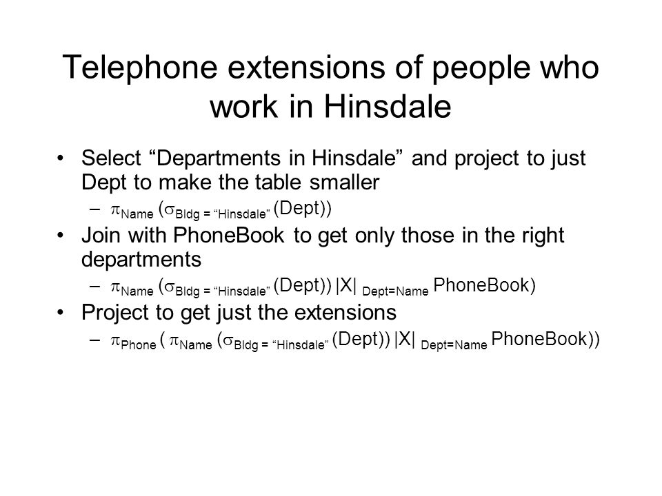 Telephone extensions of people who work in Hinsdale Select Departments in Hinsdale and project to just Dept to make the table smaller –  Name (  Bldg = Hinsdale (Dept)) Join with PhoneBook to get only those in the right departments –  Name (  Bldg = Hinsdale (Dept)) |X| Dept=Name PhoneBook) Project to get just the extensions –  Phone (  Name (  Bldg = Hinsdale (Dept)) |X| Dept=Name PhoneBook))