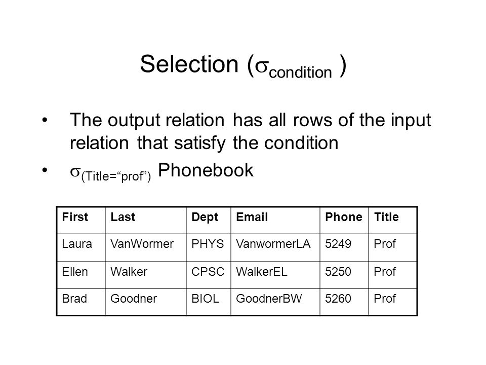 Selection (  condition ) The output relation has all rows of the input relation that satisfy the condition  (Title= prof ) Phonebook FirstLastDeptEmailPhoneTitle LauraVanWormerPHYSVanwormerLA5249Prof EllenWalkerCPSCWalkerEL5250Prof BradGoodnerBIOLGoodnerBW5260Prof