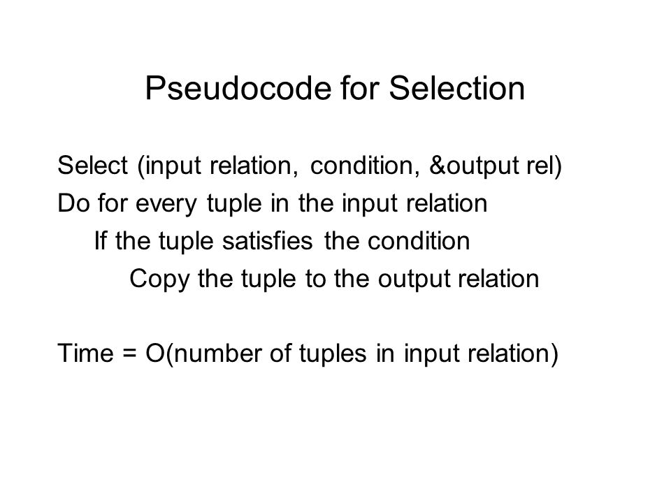 Pseudocode for Selection Select (input relation, condition, &output rel) Do for every tuple in the input relation If the tuple satisfies the condition Copy the tuple to the output relation Time = O(number of tuples in input relation)