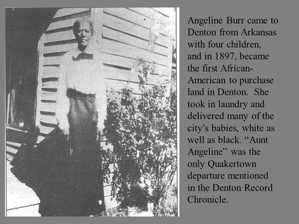 Angeline Burr came to Denton from Arkansas with four children, and in 1897, became the first African- American to purchase land in Denton.
