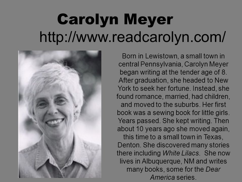 Carolyn Meyer http://www.readcarolyn.com/ Born in Lewistown, a small town in central Pennsylvania, Carolyn Meyer began writing at the tender age of 8.