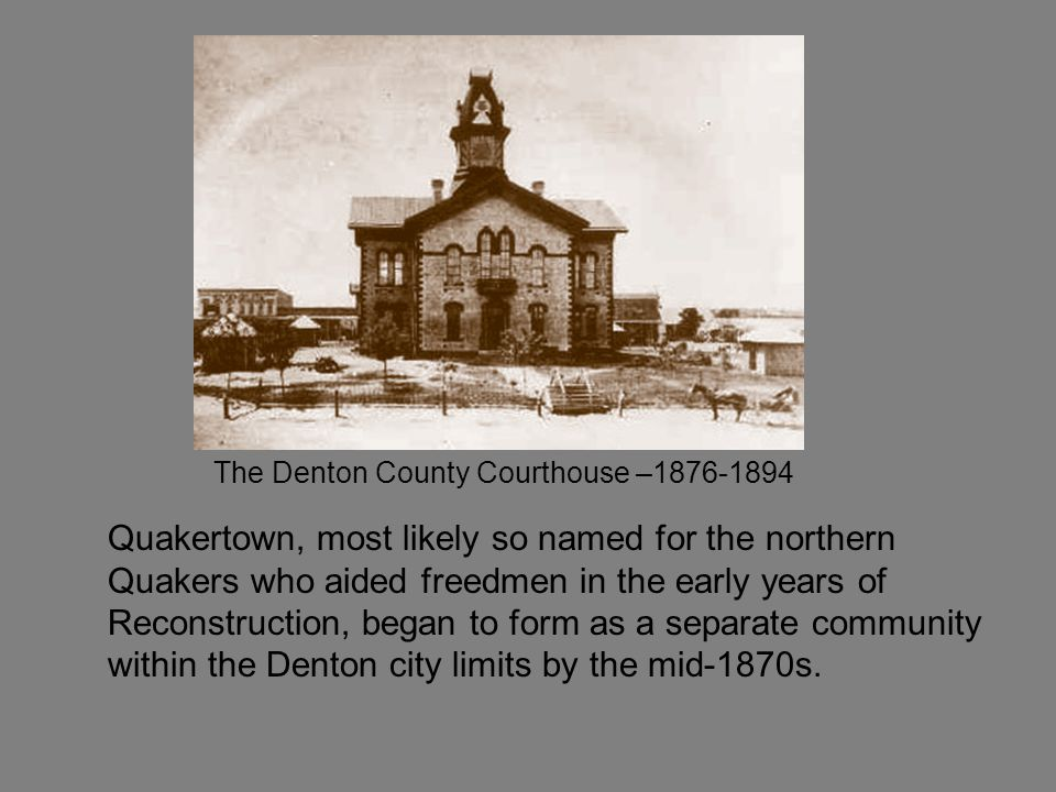 The Denton County Courthouse –1876-1894 Quakertown, most likely so named for the northern Quakers who aided freedmen in the early years of Reconstruction, began to form as a separate community within the Denton city limits by the mid-1870s.